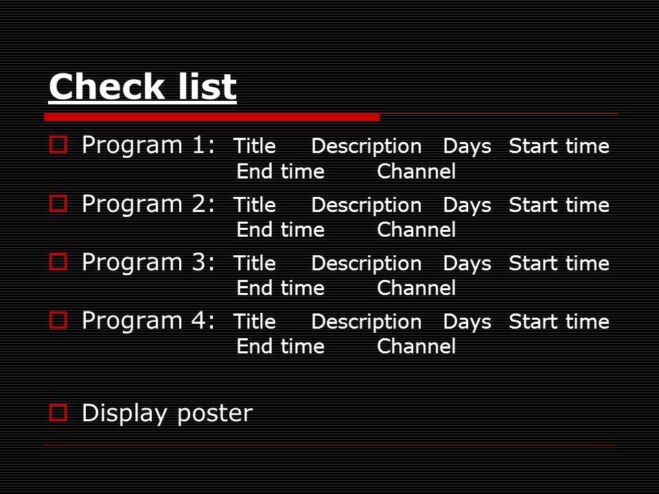 Check list Program 1: TitleDescriptionDaysStart time End timeChannel Program 2: TitleDescriptionDaysStart time End timeChannel Program 3: TitleDescriptionDaysStart time End timeChannel Program 4: TitleDescriptionDaysStart time End timeChannel Display poster