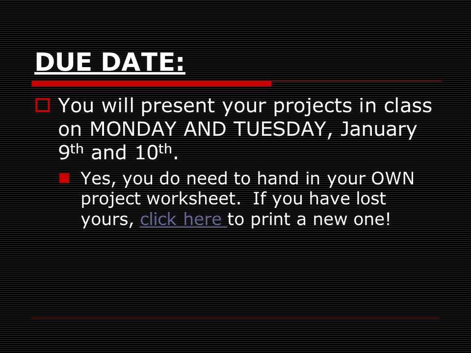 DUE DATE: You will present your projects in class on MONDAY AND TUESDAY, January 9 th and 10 th.