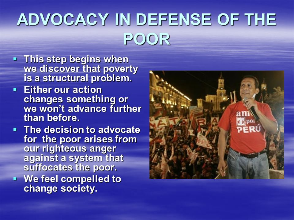ADVOCACY IN DEFENSE OF THE POOR This step begins when we discover that poverty is a structural problem. This step begins when we discover that poverty