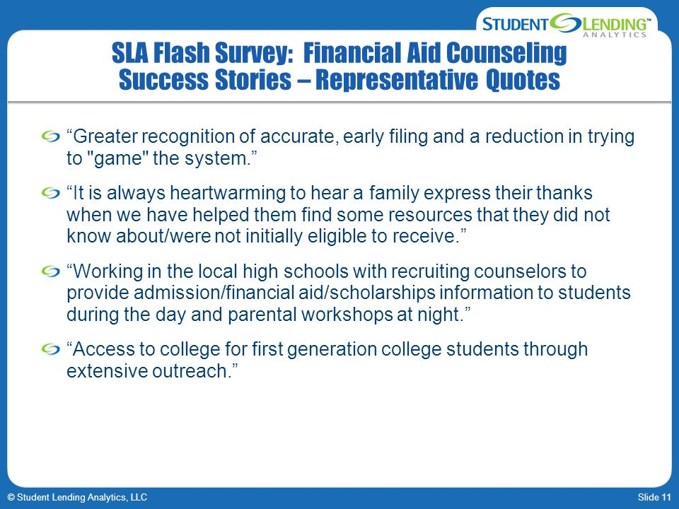 Slide 11© Student Lending Analytics, LLC SLA Flash Survey: Financial Aid Counseling Success Stories – Representative Quotes Greater recognition of acc