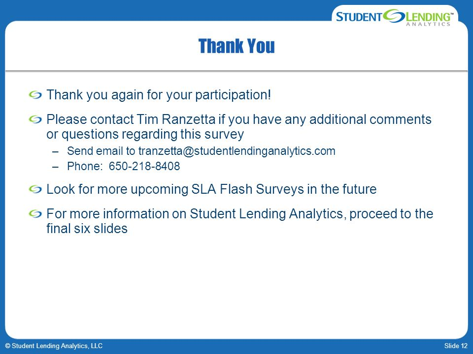 Slide 12© Student Lending Analytics, LLC Thank You Thank you again for your participation! Please contact Tim Ranzetta if you have any additional comm
