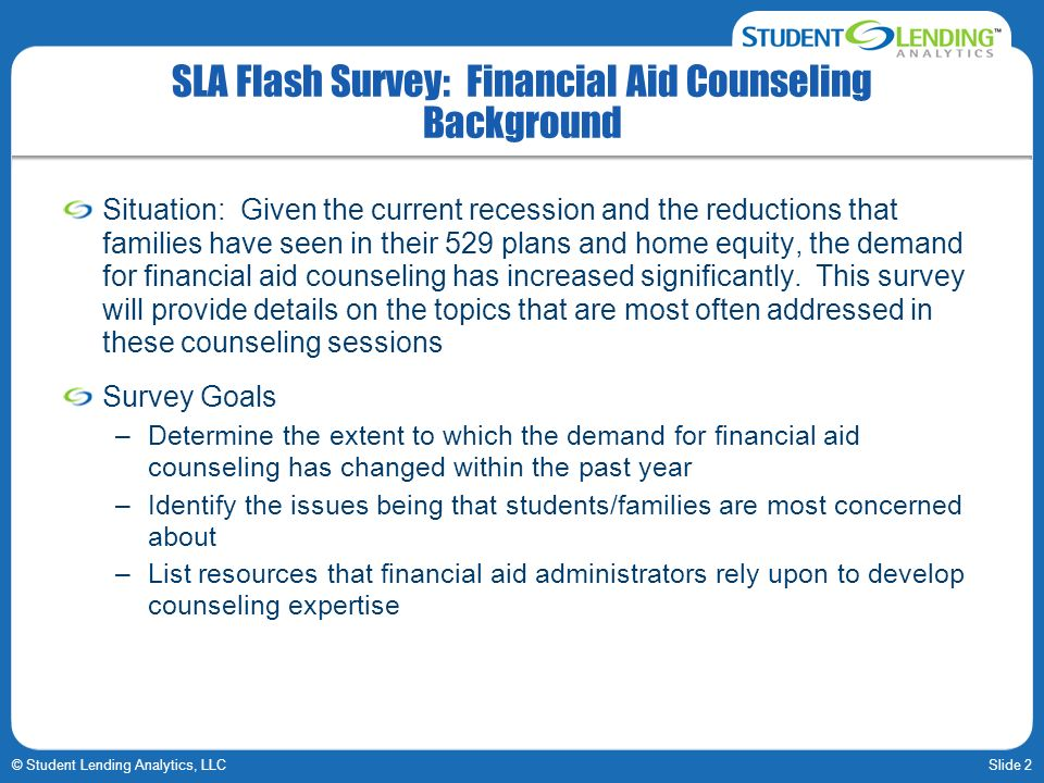 Slide 2© Student Lending Analytics, LLC SLA Flash Survey: Financial Aid Counseling Background Situation: Given the current recession and the reduction