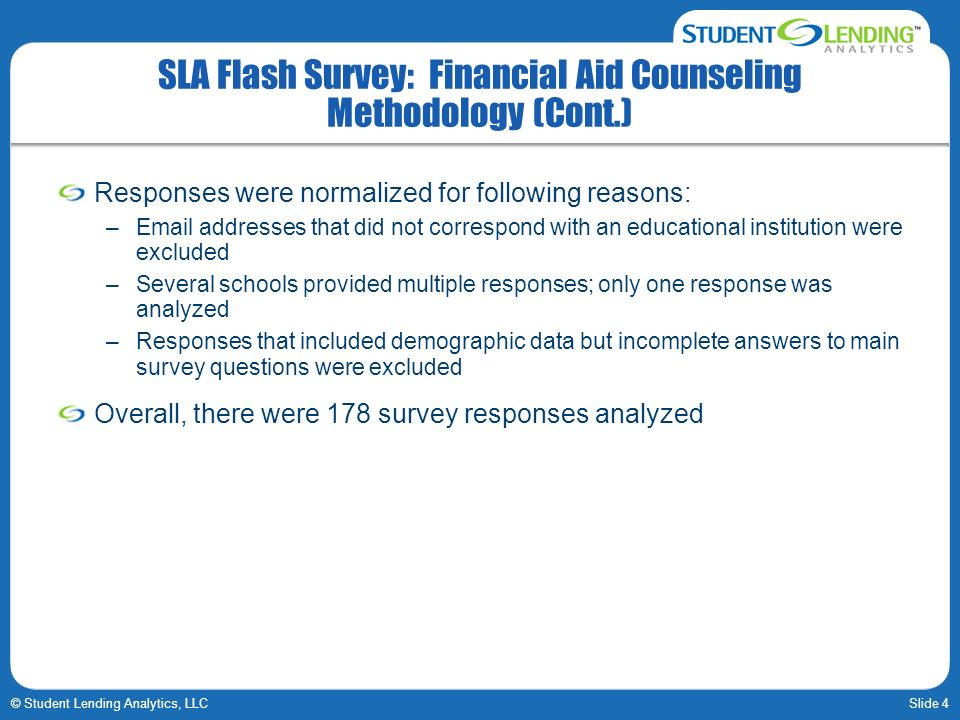 Slide 4© Student Lending Analytics, LLC SLA Flash Survey: Financial Aid Counseling Methodology (Cont.) Responses were normalized for following reasons