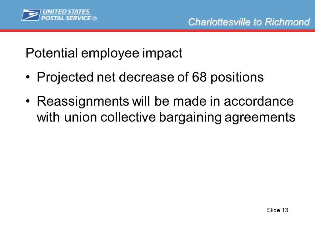 Slide 13 Potential employee impact Projected net decrease of 68 positions Reassignments will be made in accordance with union collective bargaining agreements Charlottesville to Richmond