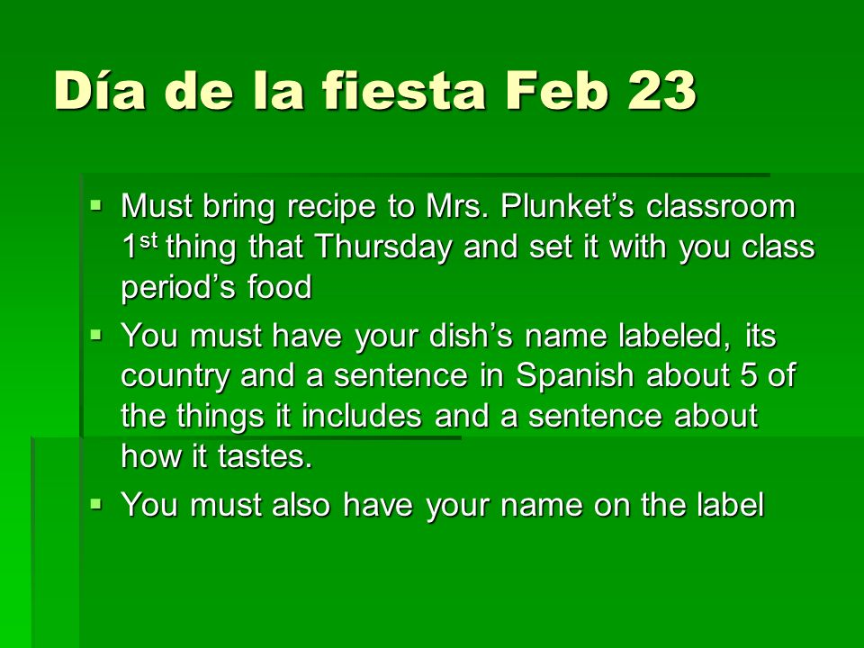 Día de la fiesta Feb 23 Must bring recipe to Mrs. Plunkets classroom 1 st thing that Thursday and set it with you class periods food Must bring recipe