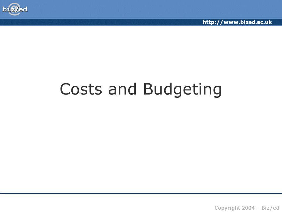 http://www.bized.ac.uk Copyright 2004 – Biz/ed Costs and Budgeting