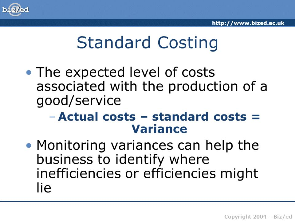 http://www.bized.ac.uk Copyright 2004 – Biz/ed Standard Costing The expected level of costs associated with the production of a good/service –Actual c