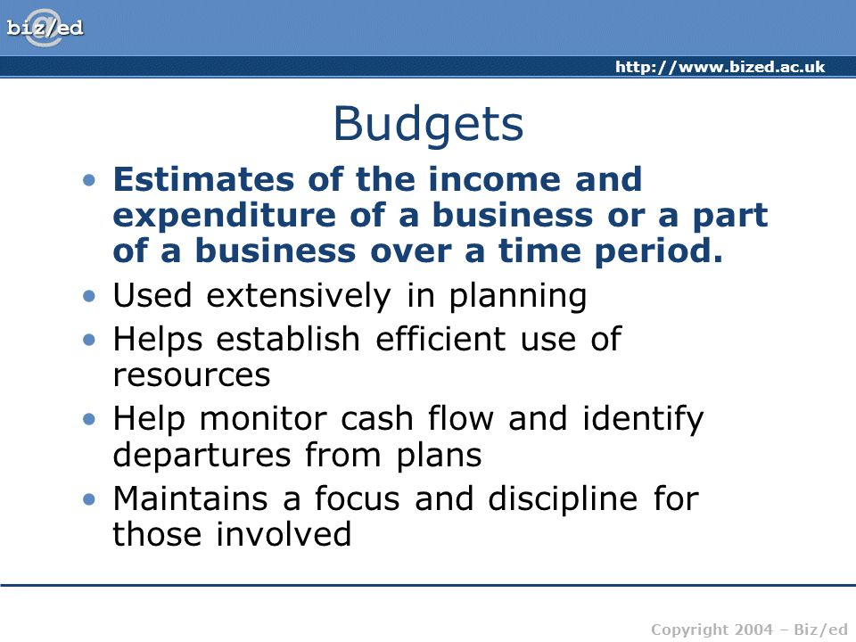 http://www.bized.ac.uk Copyright 2004 – Biz/ed Budgets Estimates of the income and expenditure of a business or a part of a business over a time perio