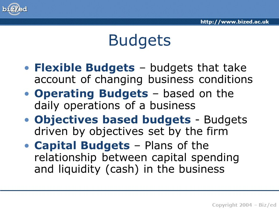 http://www.bized.ac.uk Copyright 2004 – Biz/ed Budgets Flexible Budgets – budgets that take account of changing business conditions Operating Budgets