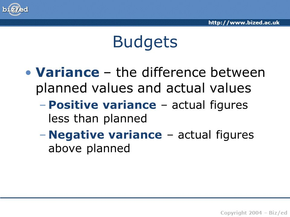 http://www.bized.ac.uk Copyright 2004 – Biz/ed Budgets Variance – the difference between planned values and actual values –Positive variance – actual