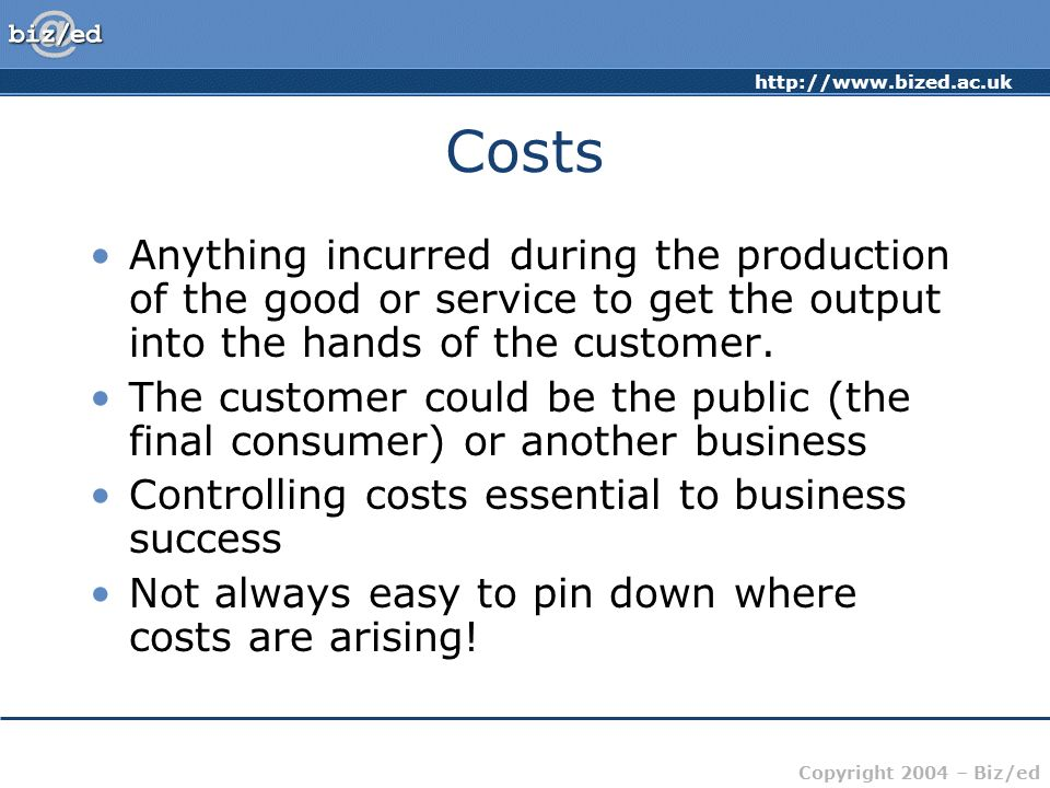http://www.bized.ac.uk Copyright 2004 – Biz/ed Costs Anything incurred during the production of the good or service to get the output into the hands o