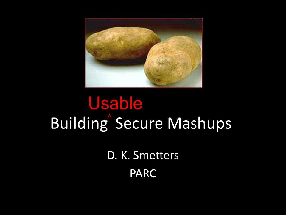 Building Secure Mashups D. K. Smetters PARC Usable