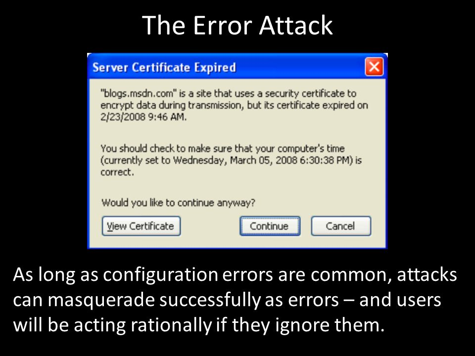The Error Attack As long as configuration errors are common, attacks can masquerade successfully as errors – and users will be acting rationally if they ignore them.