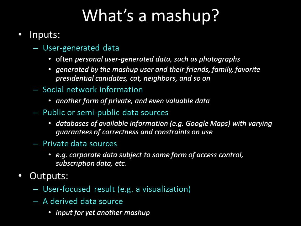 Whats a mashup? Inputs: – User-generated data often personal user-generated data, such as photographs generated by the mashup user and their friends,