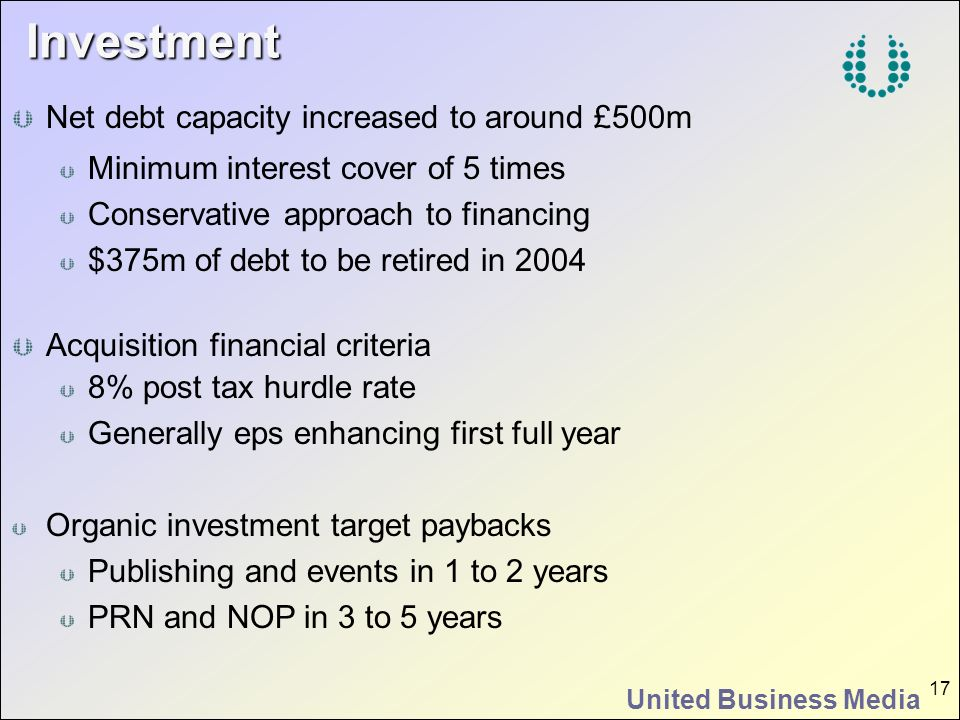 United Business Media 17 Investment Net debt capacity increased to around £500m Minimum interest cover of 5 times Conservative approach to financing $