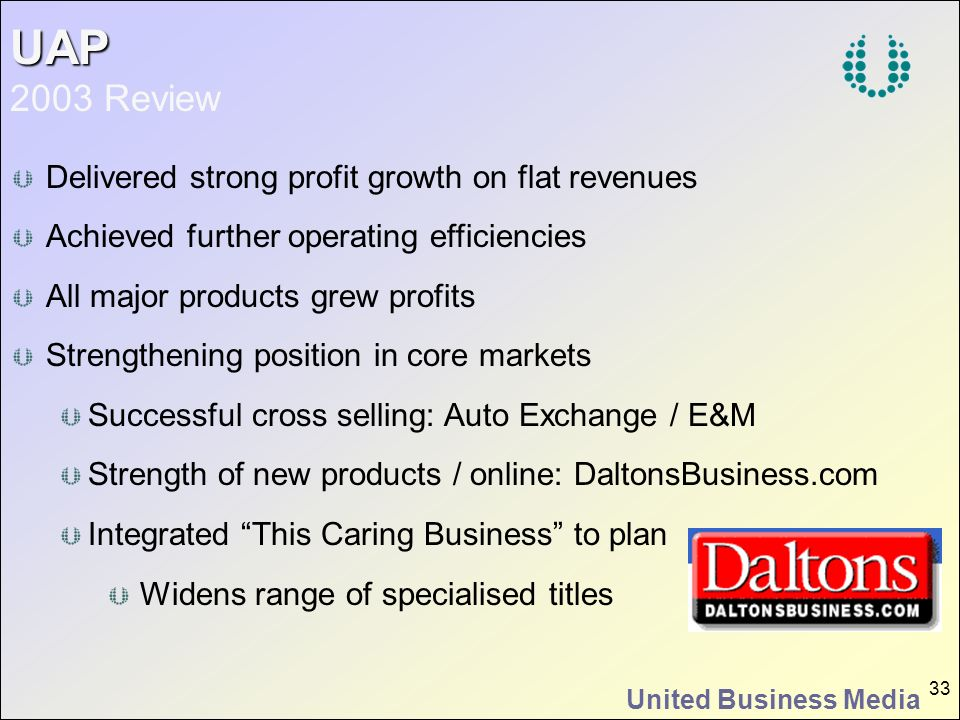 United Business Media 33 UAP UAP 2003 Review Delivered strong profit growth on flat revenues Achieved further operating efficiencies All major product