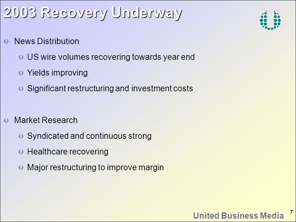 United Business Media 7 2003 Recovery Underway News Distribution US wire volumes recovering towards year end Yields improving Significant restructurin