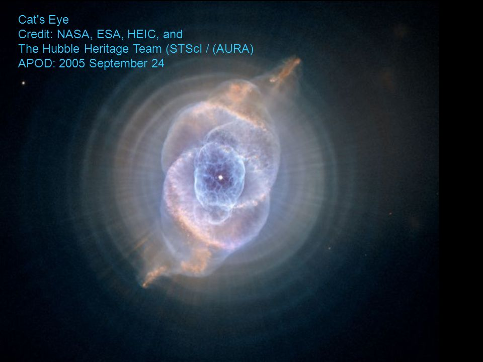 Cat's Eye Credit: NASA, ESA, HEIC, and The Hubble Heritage Team (STScI / (AURA) APOD: 2005 September 24