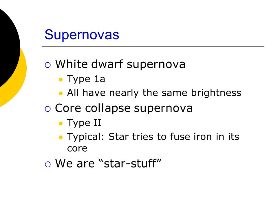 Supernovas White dwarf supernova Type 1a All have nearly the same brightness Core collapse supernova Type II Typical: Star tries to fuse iron in its c