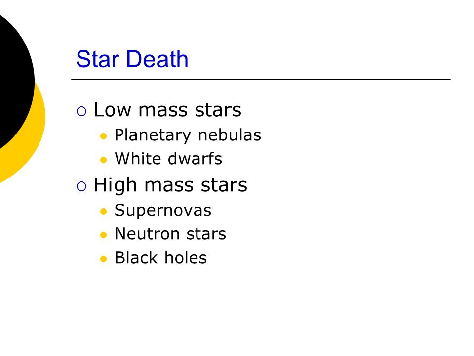 Star Death Low mass stars Planetary nebulas White dwarfs High mass stars Supernovas Neutron stars Black holes