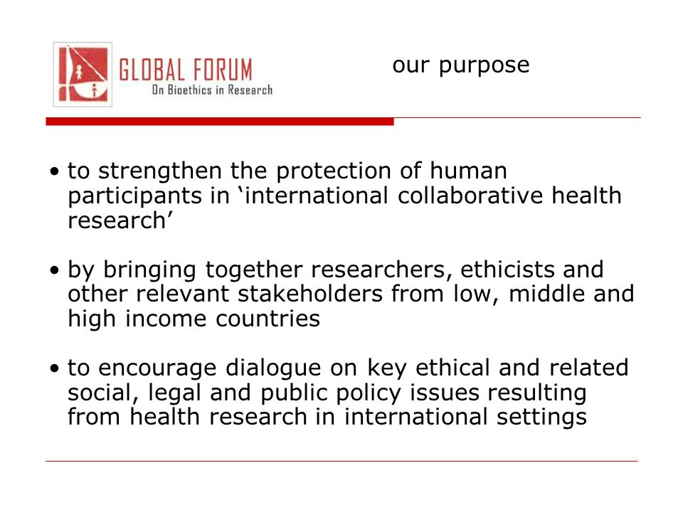 our purpose to strengthen the protection of human participants in international collaborative health research by bringing together researchers, ethici