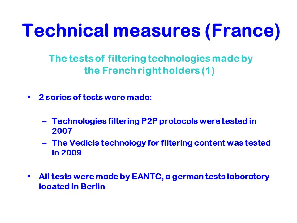 Technical measures (France) 2 series of tests were made: –Technologies filtering P2P protocols were tested in 2007 –The Vedicis technology for filteri