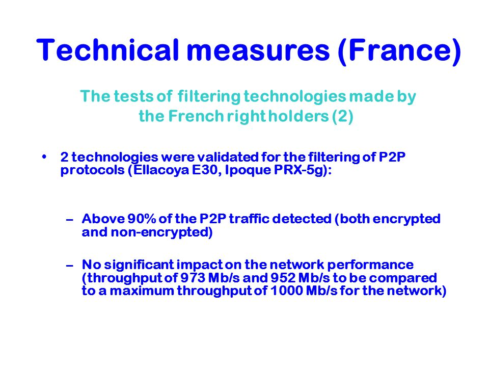 Technical measures (France) 2 technologies were validated for the filtering of P2P protocols (Ellacoya E30, Ipoque PRX-5g): –Above 90% of the P2P traf