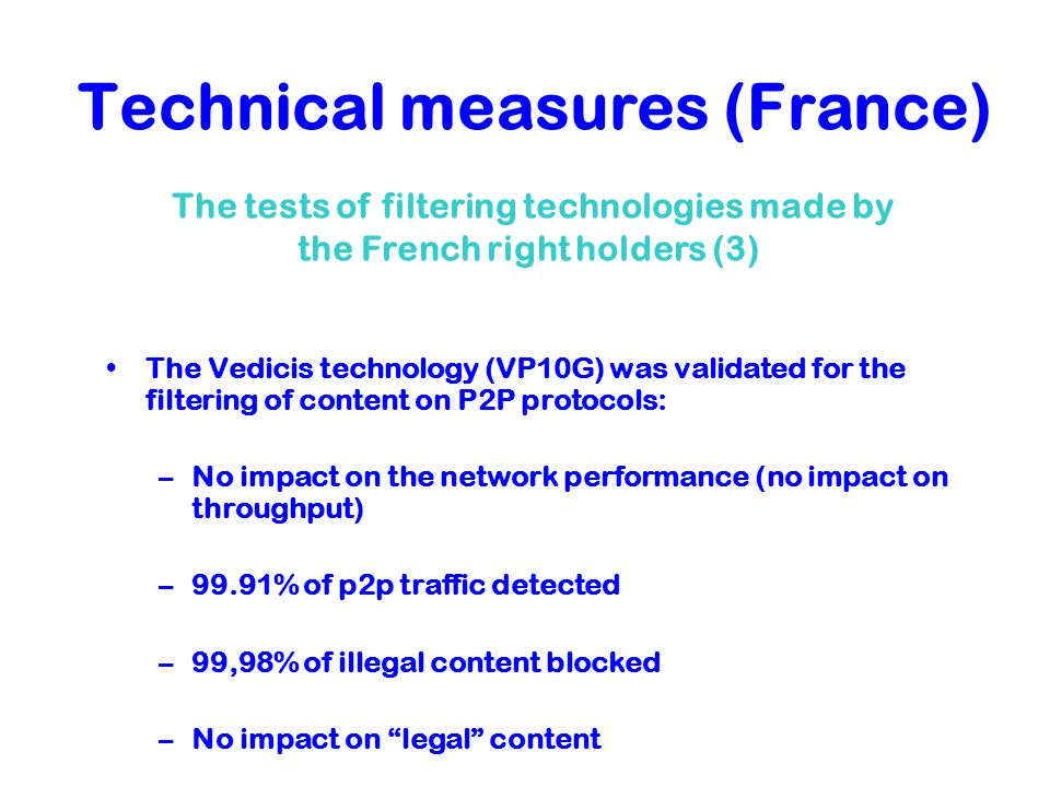 Technical measures (France) The Vedicis technology (VP10G) was validated for the filtering of content on P2P protocols: –No impact on the network perf