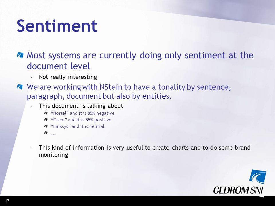 17 Sentiment Most systems are currently doing only sentiment at the document level –Not really interesting We are working with NStein to have a tonali