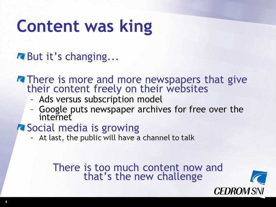 4 Content was king But its changing... There is more and more newspapers that give their content freely on their websites –Ads versus subscription mod