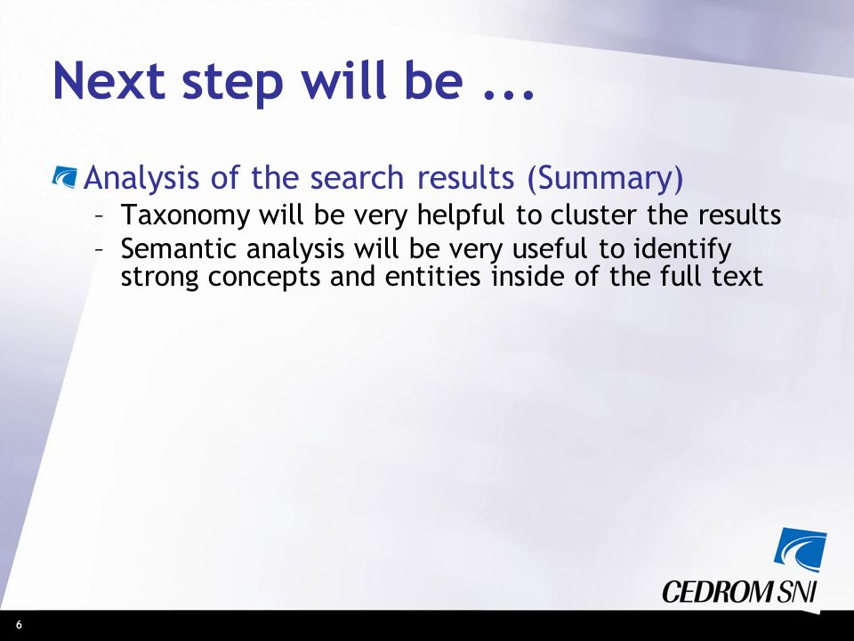 6 Next step will be... Analysis of the search results (Summary) –Taxonomy will be very helpful to cluster the results –Semantic analysis will be very