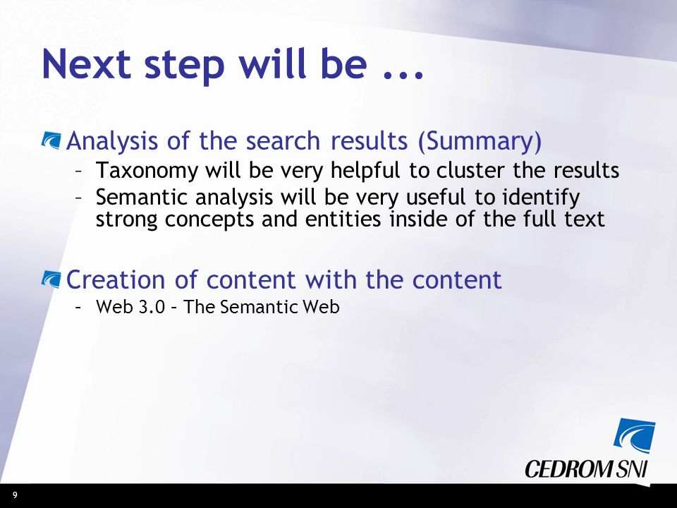 9 Next step will be... Analysis of the search results (Summary) –Taxonomy will be very helpful to cluster the results –Semantic analysis will be very