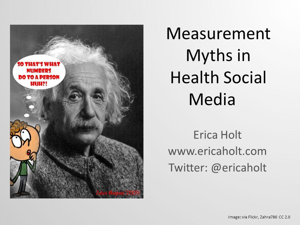 Measurement Myths in Health Social Media Erica Holt www.ericaholt.com Twitter: @ericaholt Image: via Flickr, Zahra786 CC 2.0