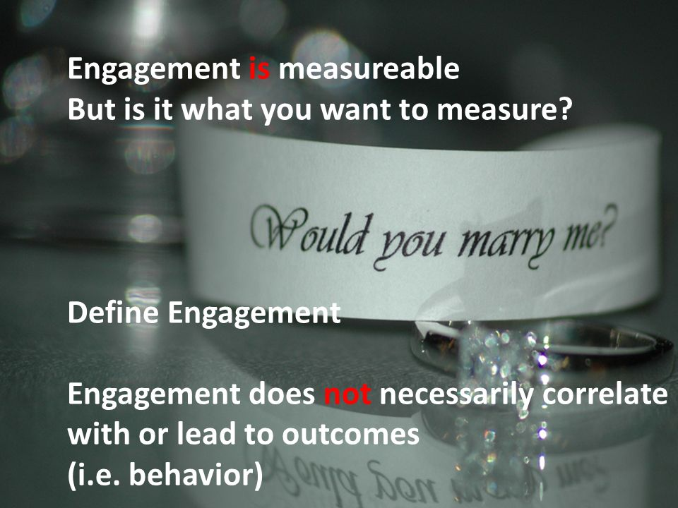 Engagement is measureable But is it what you want to measure? Define Engagement Engagement does not necessarily correlate with or lead to outcomes (i.