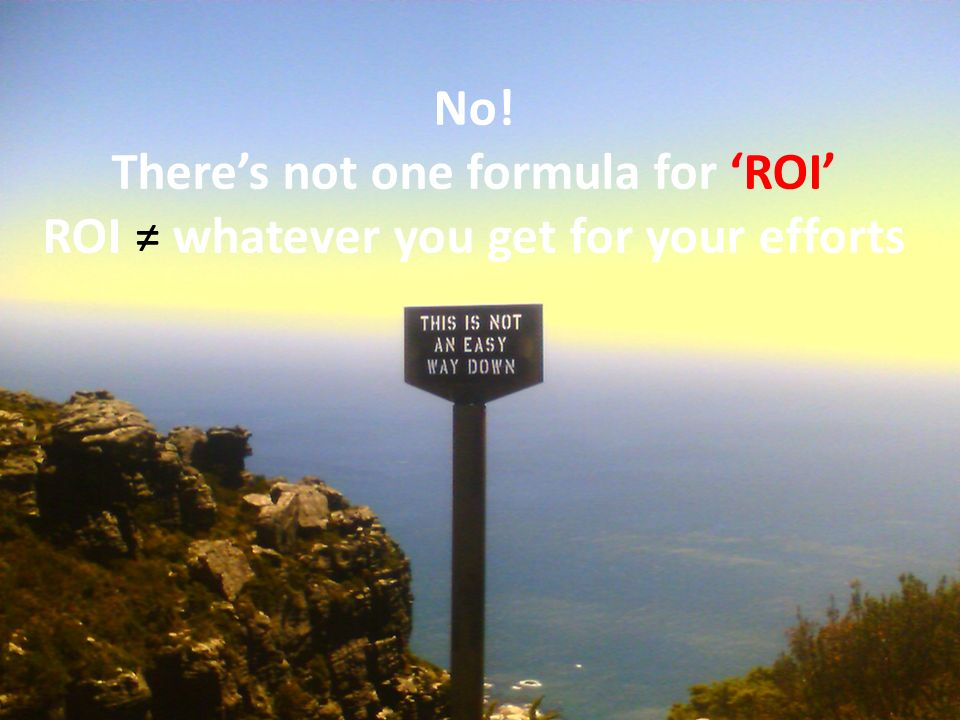 No! Theres not one formula for ROI ROI whatever you get for your efforts Image: via Flickr: http://www.flickr.com/photos/kobie/307630928/sizes/l/ Some