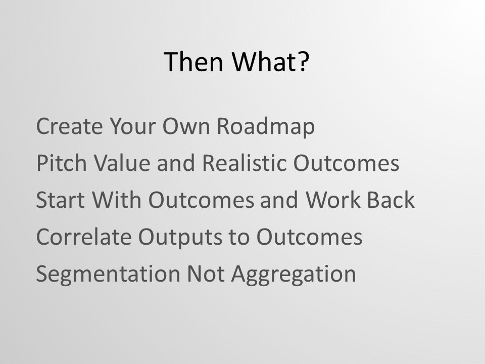 Then What? Create Your Own Roadmap Pitch Value and Realistic Outcomes Start With Outcomes and Work Back Correlate Outputs to Outcomes Segmentation Not