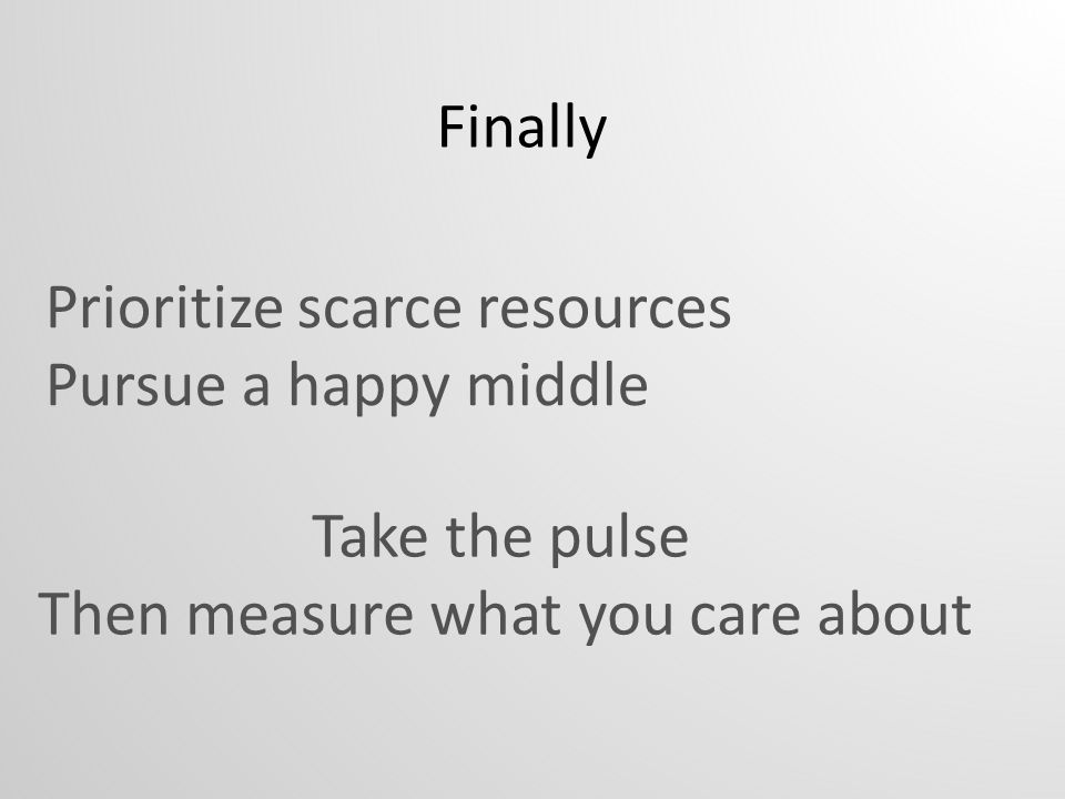 Prioritize scarce resources Pursue a happy middle Take the pulse Then measure what you care about Finally