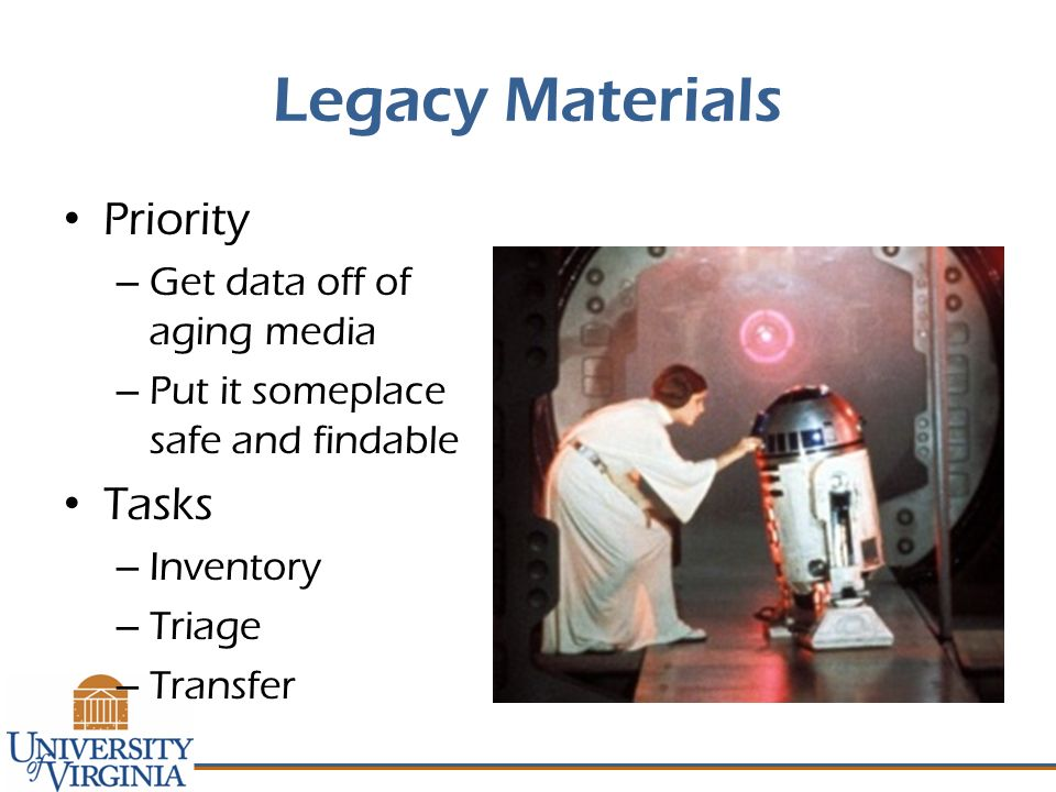 Legacy Materials Priority – Get data off of aging media – Put it someplace safe and findable Tasks – Inventory – Triage – Transfer