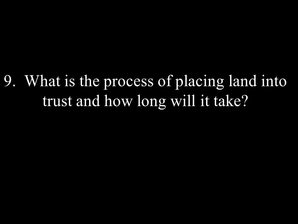 9. What is the process of placing land into trust and how long will it take