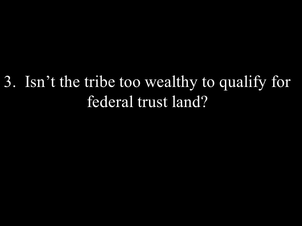 3. Isnt the tribe too wealthy to qualify for federal trust land?