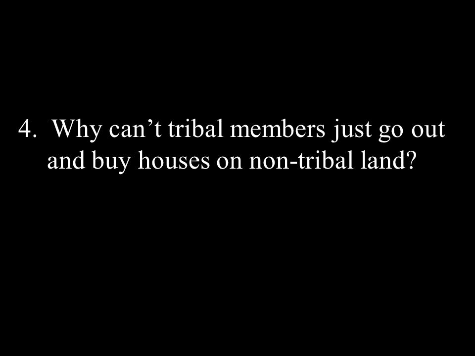 4. Why cant tribal members just go out and buy houses on non-tribal land