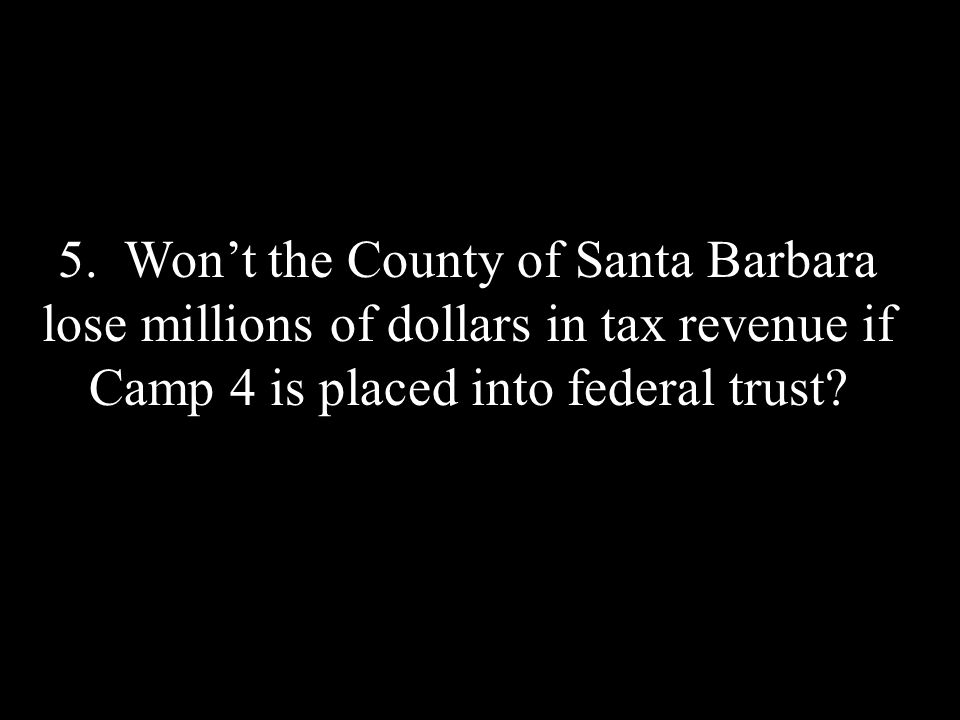 5. Wont the County of Santa Barbara lose millions of dollars in tax revenue if Camp 4 is placed into federal trust?