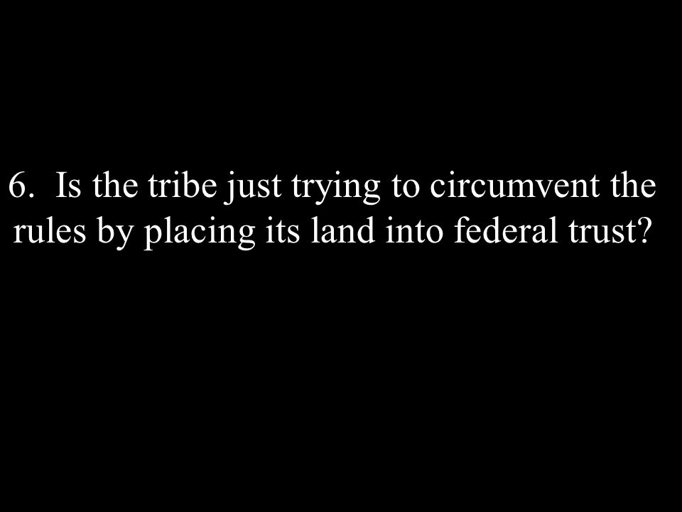 6. Is the tribe just trying to circumvent the rules by placing its land into federal trust?