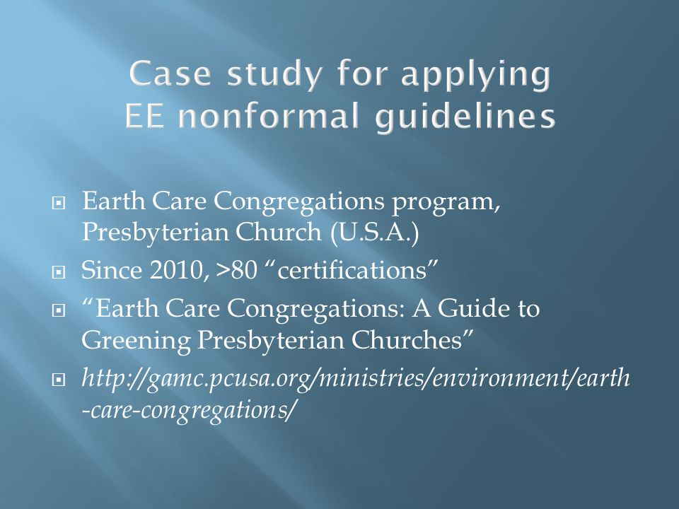 Case study for applying EE nonformal guidelines Earth Care Congregations program, Presbyterian Church (U.S.A.) Since 2010, >80 certifications Earth Ca