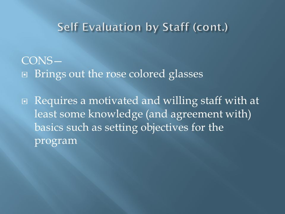 CONS Brings out the rose colored glasses Requires a motivated and willing staff with at least some knowledge (and agreement with) basics such as setti