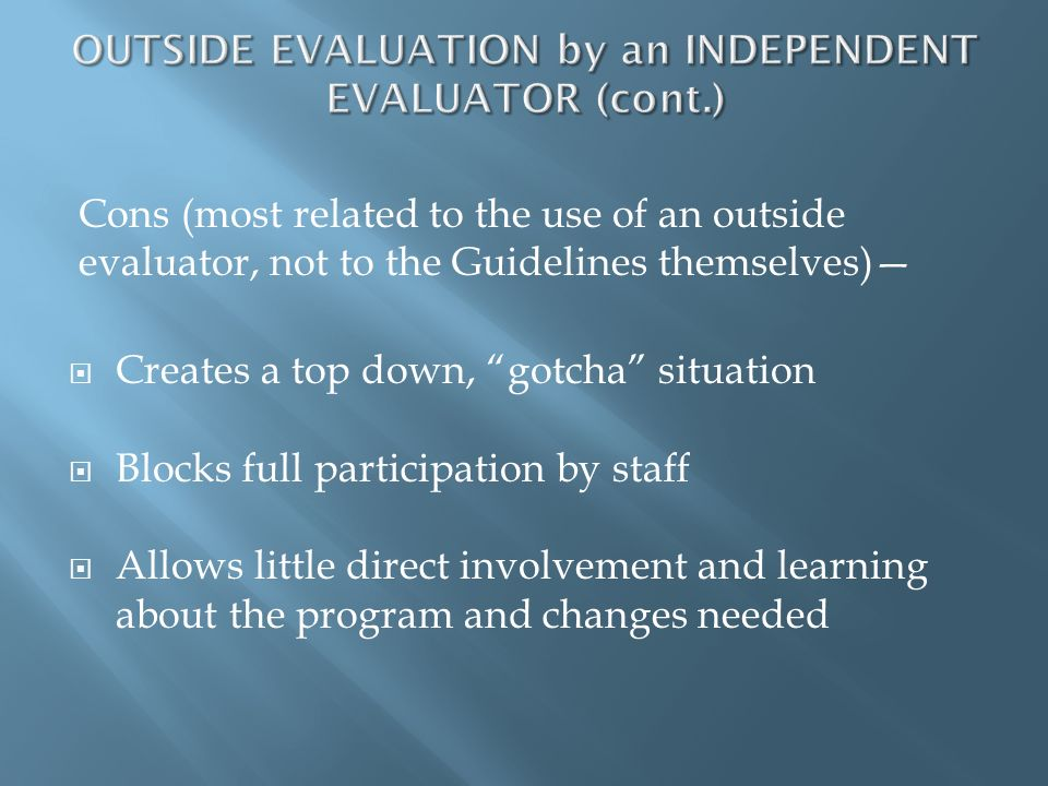 Cons (most related to the use of an outside evaluator, not to the Guidelines themselves) Creates a top down, gotcha situation Blocks full participatio