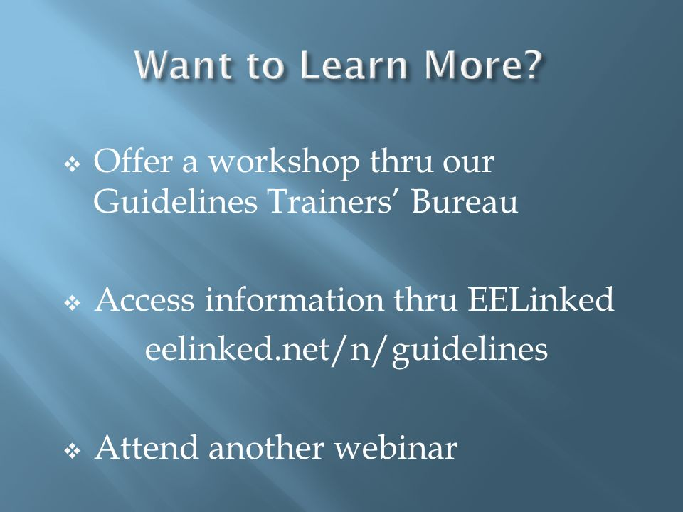 Offer a workshop thru our Guidelines Trainers Bureau Access information thru EELinked eelinked.net/n/guidelines Attend another webinar