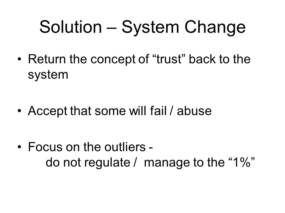 Solution – System Change Return the concept of trust back to the system Accept that some will fail / abuse Focus on the outliers - do not regulate / manage to the 1%