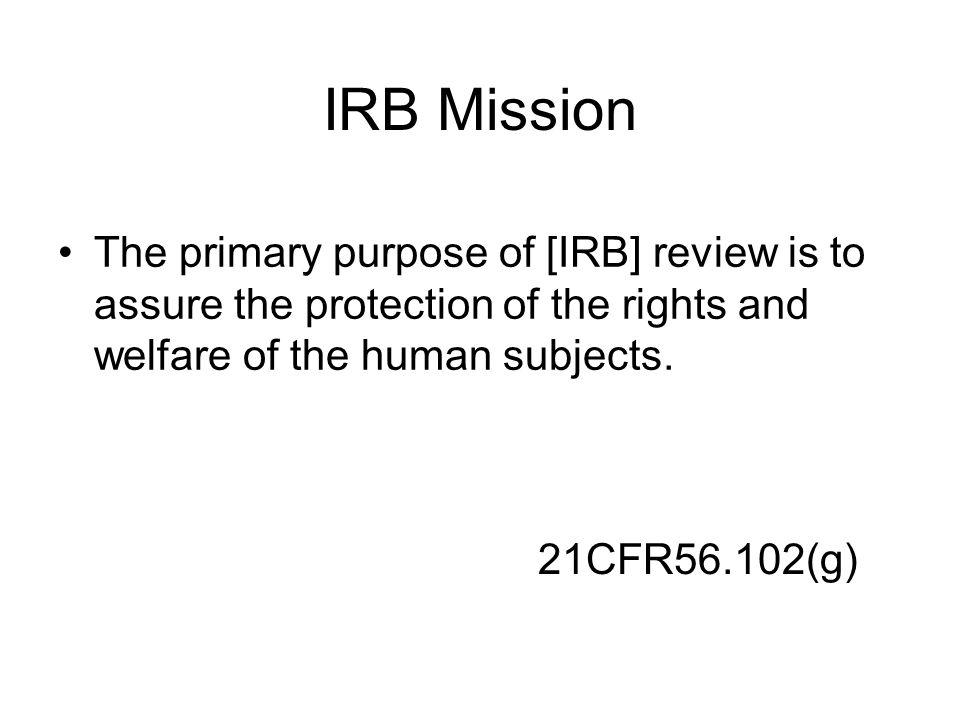 IRB Mission The primary purpose of [IRB] review is to assure the protection of the rights and welfare of the human subjects.