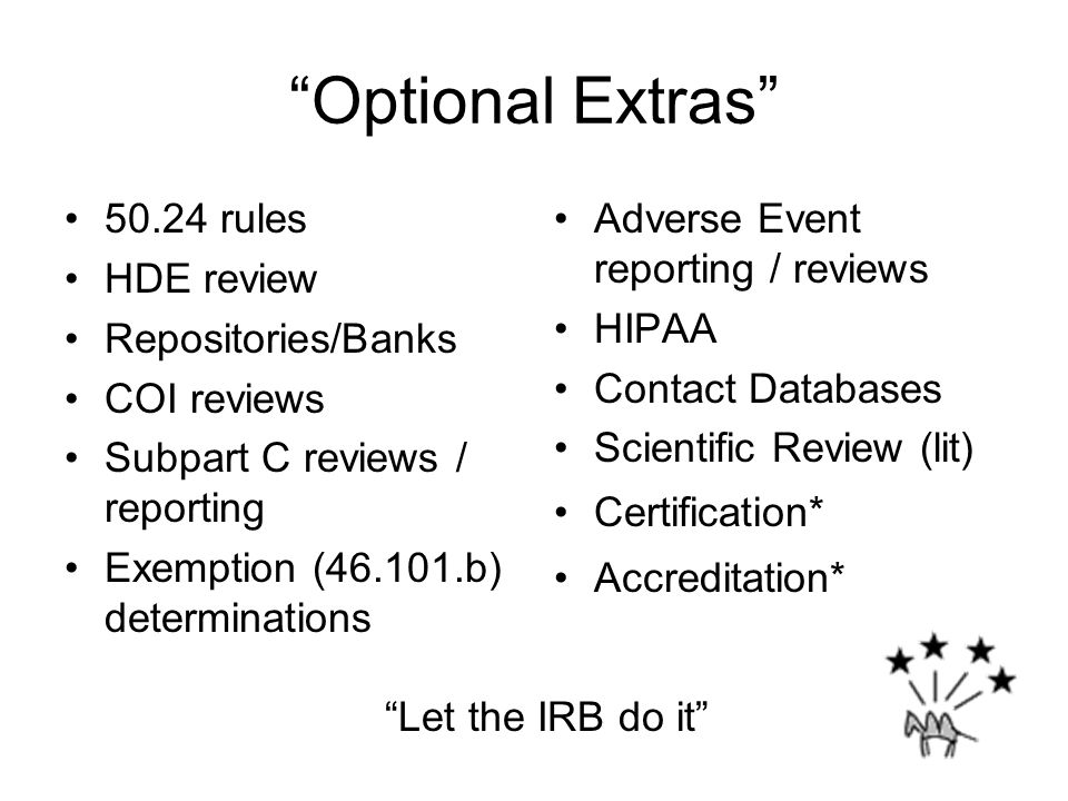 Optional Extras 50.24 rules HDE review Repositories/Banks COI reviews Subpart C reviews / reporting Exemption (46.101.b) determinations Adverse Event reporting / reviews HIPAA Contact Databases Scientific Review (lit) Certification* Accreditation* Let the IRB do it